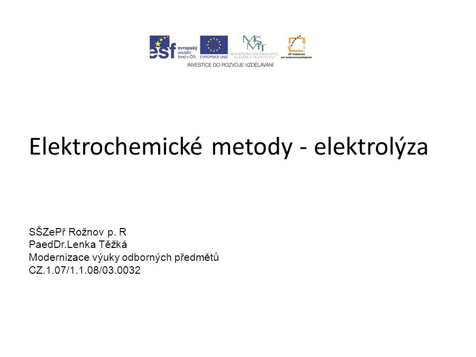 Elektrochemické metody - elektrolýza SŠZePř Rožnov p. R PaedDr.Lenka Těžká Modernizace výuky odborných předmětů CZ.1.07/1.1.08/03.0032