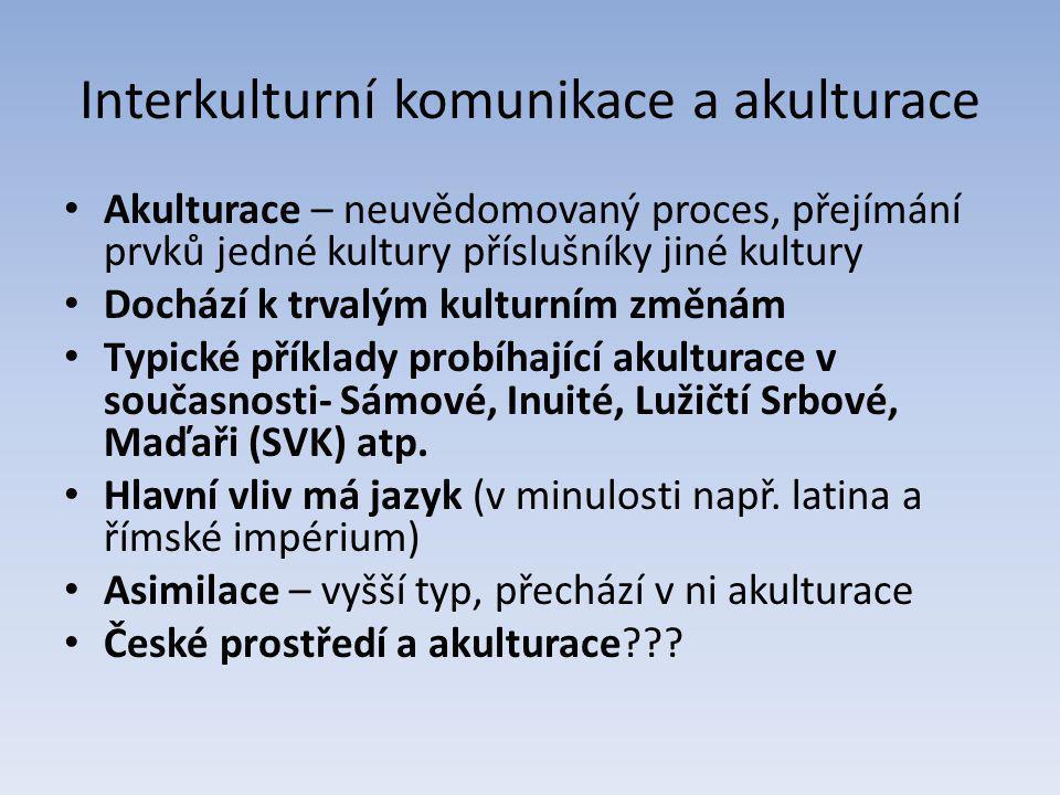 Interkulturní komunikace a akulturace Akulturace – neuvědomovaný proces, přejímání prvků jedné kultury příslušníky jiné kultury Dochází k trvalým kulturním změnám Typické příklady probíhající akulturace v současnosti- Sámové, Inuité, Lužičtí Srbové, Maďaři (SVK) atp.
