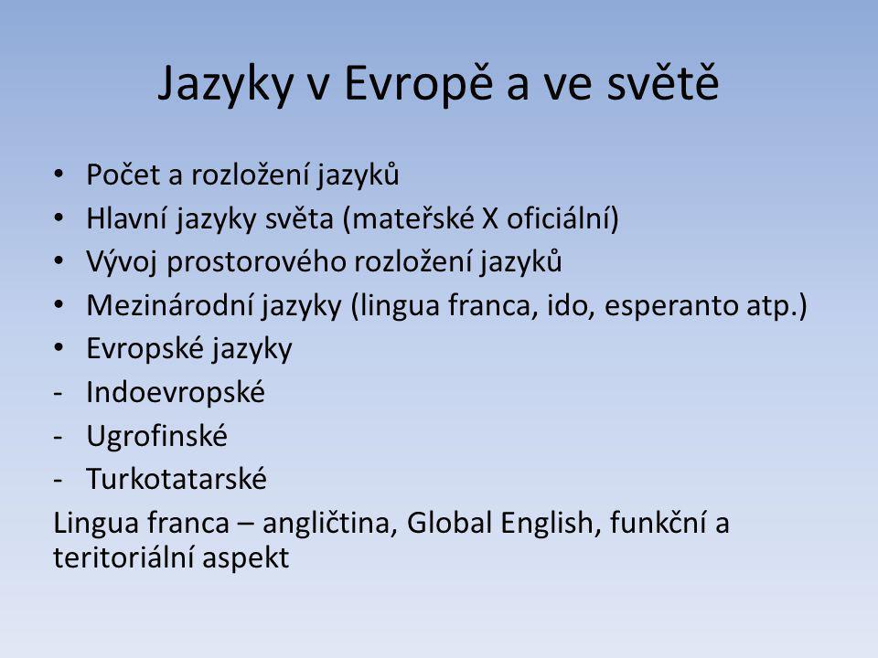 Jazyky v Evropě a ve světě Počet a rozložení jazyků Hlavní jazyky světa (mateřské X oficiální) Vývoj prostorového rozložení jazyků Mezinárodní jazyky (lingua franca, ido, esperanto atp.) Evropské jazyky -Indoevropské -Ugrofinské -Turkotatarské Lingua franca – angličtina, Global English, funkční a teritoriální aspekt