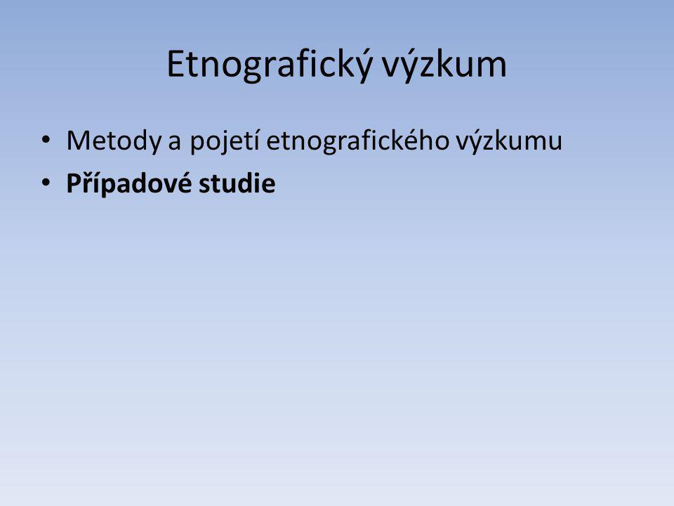Etnografický výzkum Metody a pojetí etnografického výzkumu Případové studie