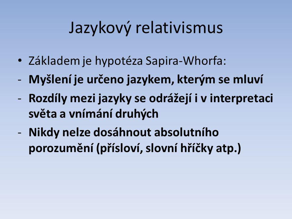 Jazykový relativismus Základem je hypotéza Sapira-Whorfa: -Myšlení je určeno jazykem, kterým se mluví -Rozdíly mezi jazyky se odrážejí i v interpretaci světa a vnímání druhých -Nikdy nelze dosáhnout absolutního porozumění (přísloví, slovní hříčky atp.)