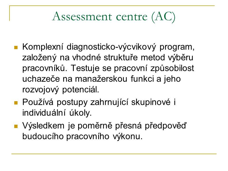 Assessment centre (AC) Komplexní diagnosticko-výcvikový program, založený na vhodné struktuře metod výběru pracovníků. Testuje se pracovní způsobilost