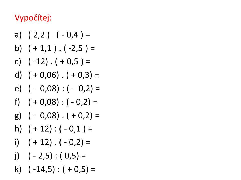 Vypočítej: a)( 2,2 ). ( - 0,4 ) = b)( + 1,1 ). ( -2,5 ) = c)( -12). ( + 0,5 ) = d)( + 0,06). ( + 0,3) = e)( - 0,08) : ( - 0,2) = f)( + 0,08) : ( - 0,2
