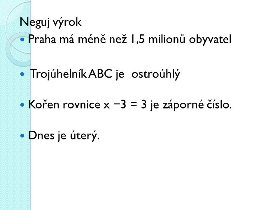 Neguj výrok Praha má méně než 1,5 milionů obyvatel Trojúhelník ABC je ostroúhlý Kořen rovnice x − 3 = 3 je záporné číslo.