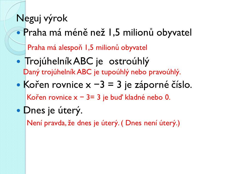 Neguj výrok Praha má méně než 1,5 milionů obyvatel Praha má alespoň 1,5 milionů obyvatel Trojúhelník ABC je ostroúhlý Daný trojúhelník ABC je tupoúhlý nebo pravoúhlý.