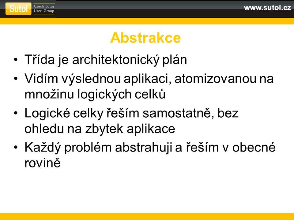 www.sutol.cz Třída je architektonický plán Vidím výslednou aplikaci, atomizovanou na množinu logických celků Logické celky řeším samostatně, bez ohledu na zbytek aplikace Každý problém abstrahuji a řeším v obecné rovině Abstrakce