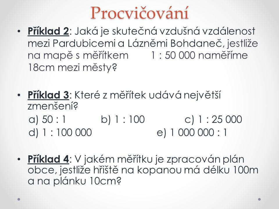 Procvičování Příklad 2 : Jaká je skutečná vzdušná vzdálenost mezi Pardubicemi a Lázněmi Bohdaneč, jestliže na mapě s měřítkem 1 : 50 000 naměříme 18cm mezi městy.