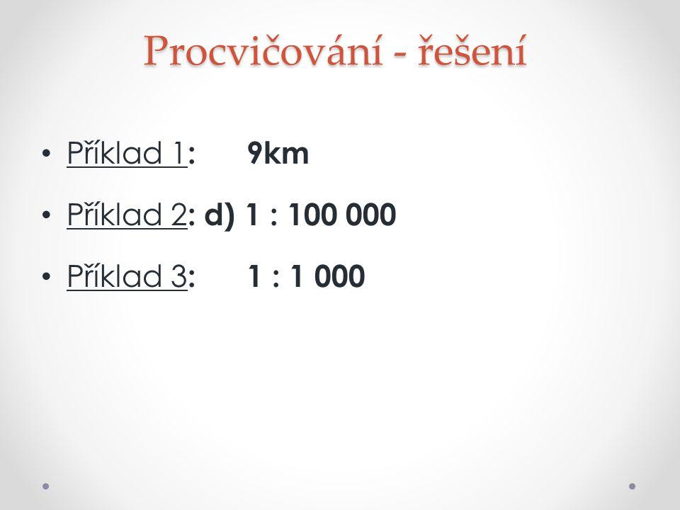 Procvičování - řešení Příklad 1 : 9km Příklad 2 : d) 1 : 100 000 Příklad 3 : 1 : 1 000