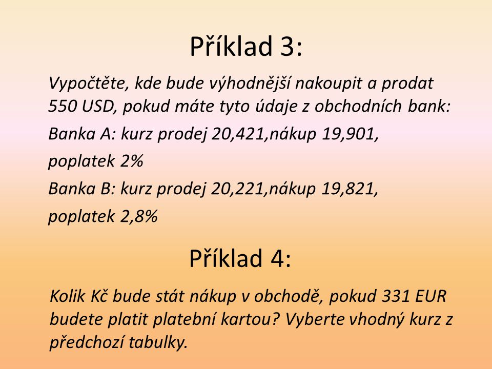 Příklad 3: Vypočtěte, kde bude výhodnější nakoupit a prodat 550 USD, pokud máte tyto údaje z obchodních bank: Banka A: kurz prodej 20,421,nákup 19,901, poplatek 2% Banka B: kurz prodej 20,221,nákup 19,821, poplatek 2,8% Příklad 4: Kolik Kč bude stát nákup v obchodě, pokud 331 EUR budete platit platební kartou.