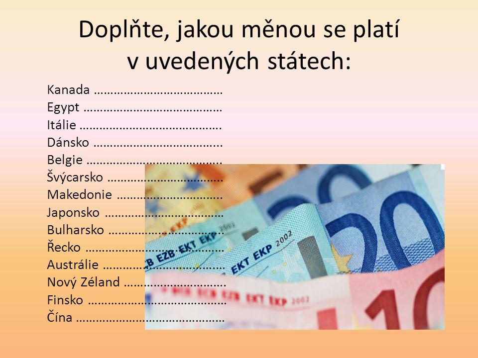 Doplňte, jakou měnou se platí v uvedených státech: Kanada ………………………………… Egypt …………………………………… Itálie ……………………………………. Dánsko ………………………………... Belgie …………