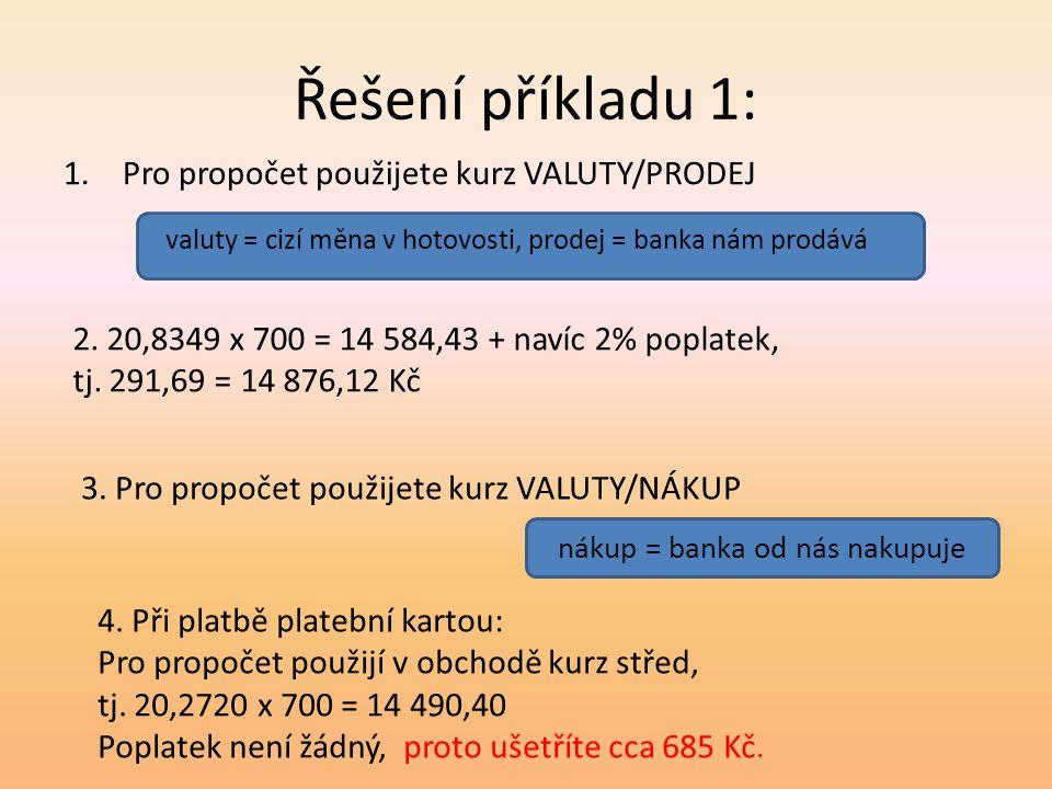 Řešení příkladu 1: 1.Pro propočet použijete kurz VALUTY/PRODEJ valuty = cizí měna v hotovosti, prodej = banka nám prodává 2. 20,8349 x 700 = 14 584,43