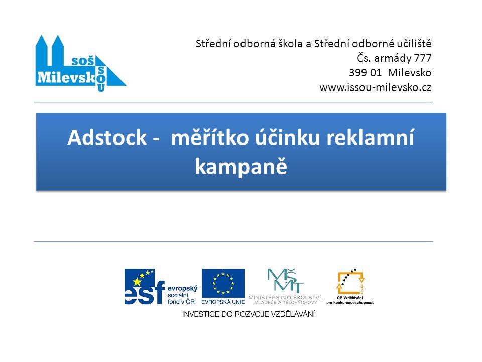 Adstock - měřítko účinku reklamní kampaně Střední odborná škola a Střední odborné učiliště Čs. armády 777 399 01 Milevsko www.issou-milevsko.cz