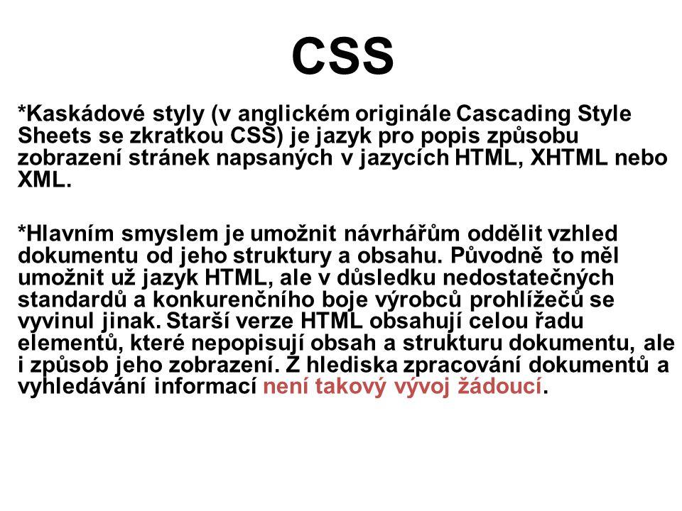CSS *Kaskádové styly (v anglickém originále Cascading Style Sheets se zkratkou CSS) je jazyk pro popis způsobu zobrazení stránek napsaných v jazycích HTML, XHTML nebo XML.