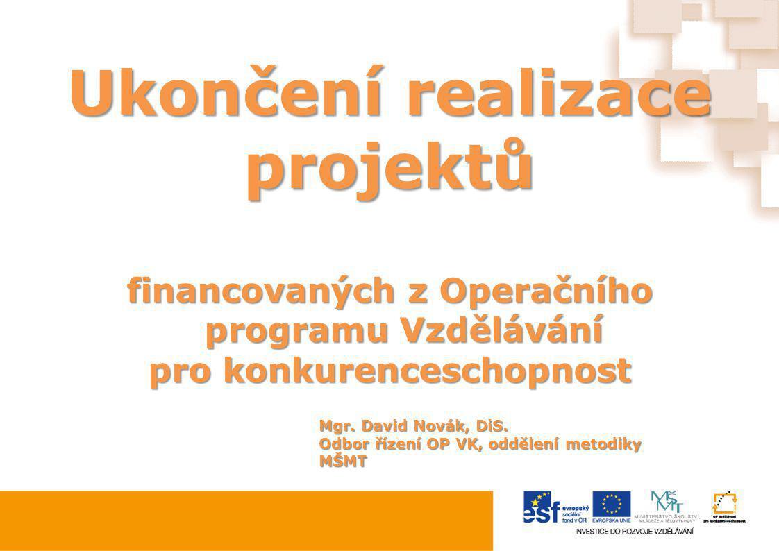 Ukončení realizace projektů financovaných z Operačního programu Vzdělávání pro konkurenceschopnost Mgr. David Novák, DiS. Odbor řízení OP VK, oddělení