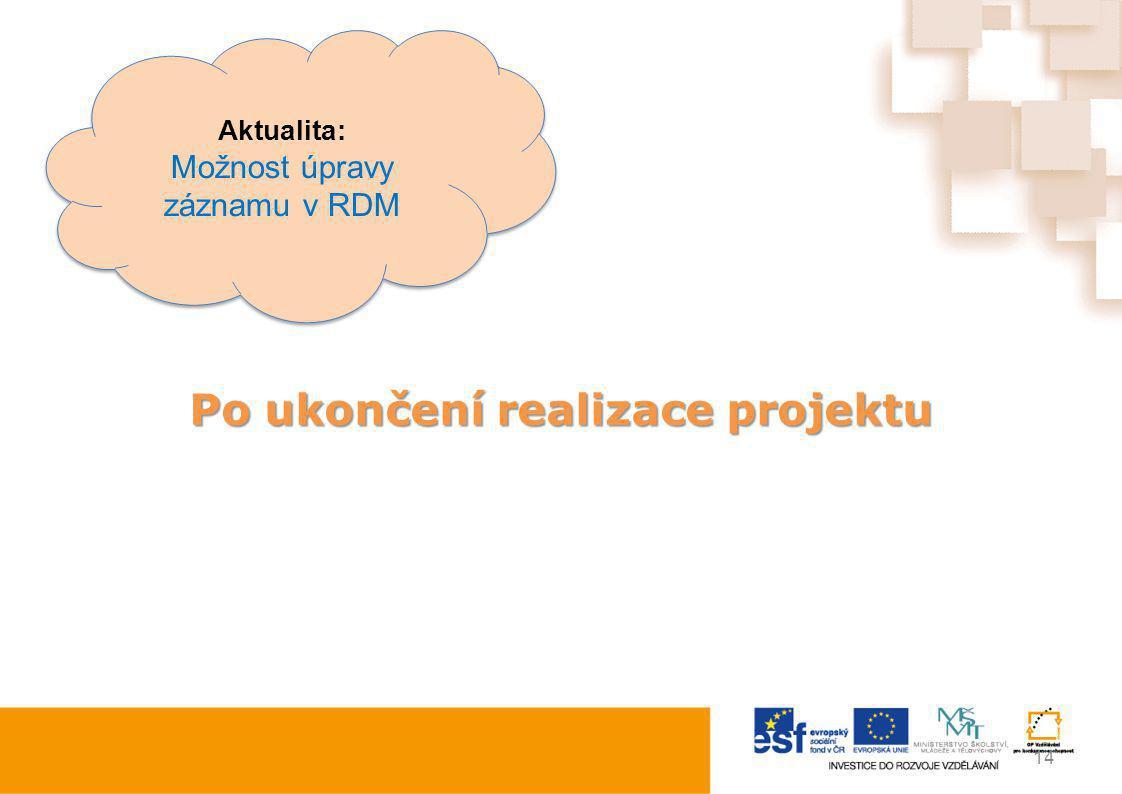 Po ukončení realizace projektu 14 Aktualita: Možnost úpravy záznamu v RDM Aktualita: Možnost úpravy záznamu v RDM