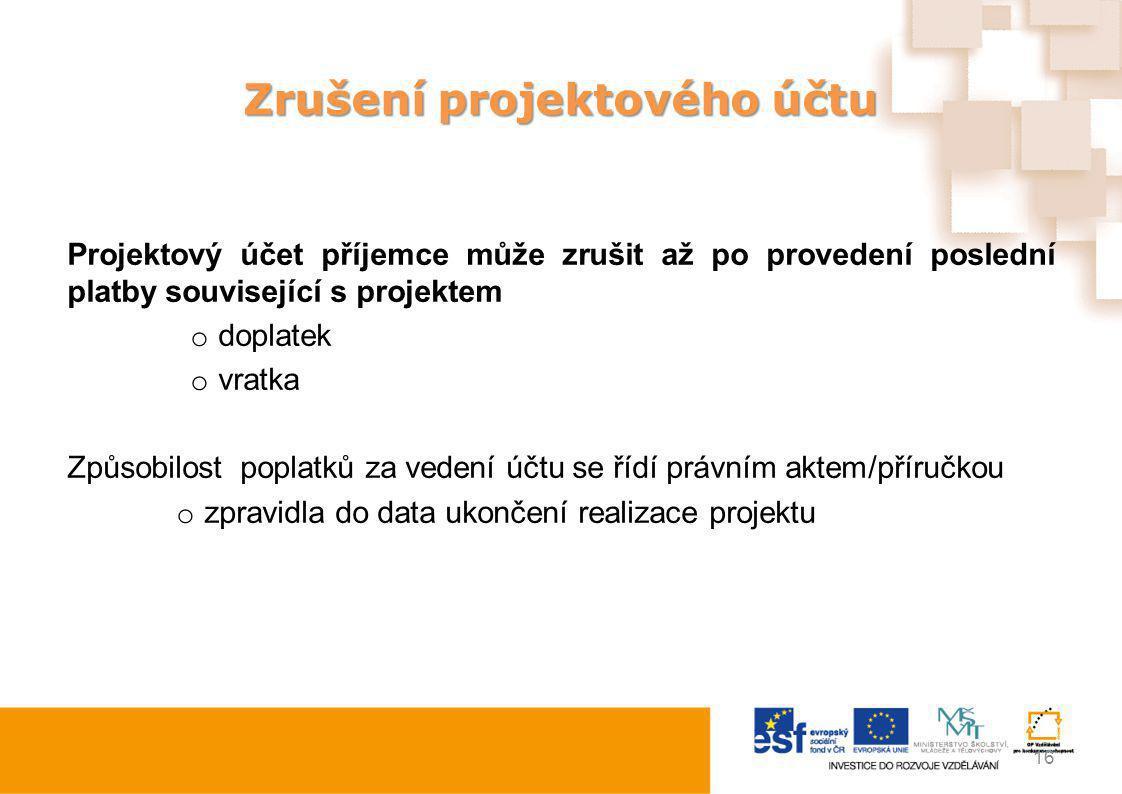 Zrušení projektového účtu Projektový účet příjemce může zrušit až po provedení poslední platby související s projektem o doplatek o vratka Způsobilost