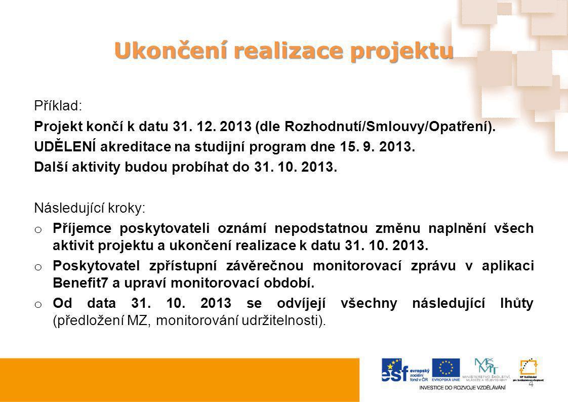Ukončení realizace projektu Příklad: Projekt končí k datu 31. 12. 2013 (dle Rozhodnutí/Smlouvy/Opatření). UDĚLENÍ akreditace na studijní program dne 1