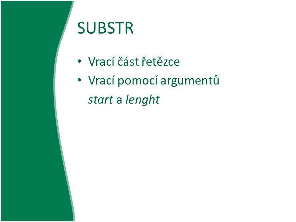 SUBSTR Příklad funkce substr(): <?php $rest = substr( abcdef , 1); $rest = substr( abcdef , 1, 3); $rest = substr( abcdef , 0, 4); $rest = substr( abcdef , 0, 8); $string = abcdef ; echo $string{0}; echo $string{3}; ?>