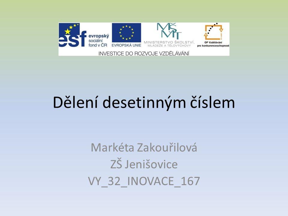 Dělení desetinným číslem Markéta Zakouřilová ZŠ Jenišovice VY_32_INOVACE_167