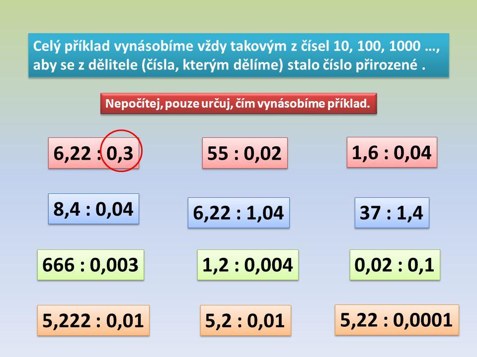 Celý příklad vynásobíme vždy takovým z čísel 10, 100, 1000 …, aby se z dělitele (čísla, kterým dělíme) stalo číslo přirozené. Celý příklad vynásobíme