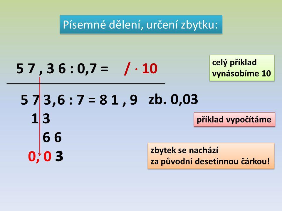 Písemné dělení, určení zbytku: 5 7, 3 6 : 0,7 = 5 7 3, 6 : 7 = 8 1, 9 1 3 6 6 3 0, 0 3 zb. 0,03 celý příklad vynásobíme 10 celý příklad vynásobíme 10