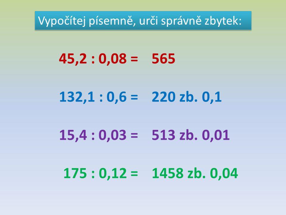 Vypočítej písemně, urči správně zbytek: 45,2 : 0,08 = 132,1 : 0,6 = 15,4 : 0,03 = 175 : 0,12 = 565 220 zb. 0,1 513 zb. 0,01 1458 zb. 0,04