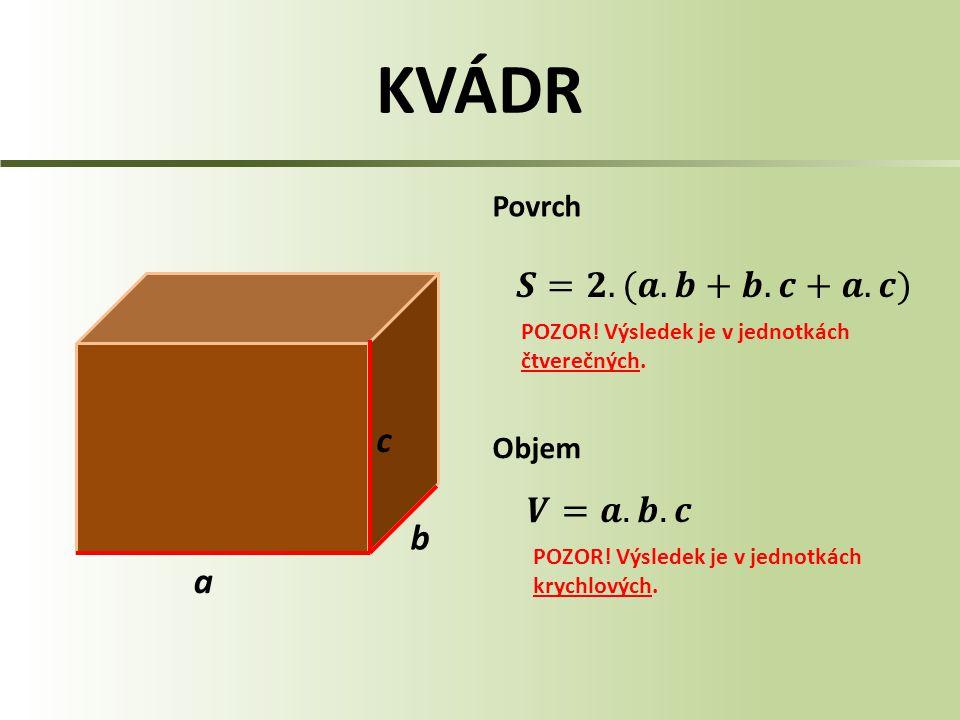 KVÁDR a c b Povrch Objem POZOR! Výsledek je v jednotkách čtverečných. POZOR! Výsledek je v jednotkách krychlových.