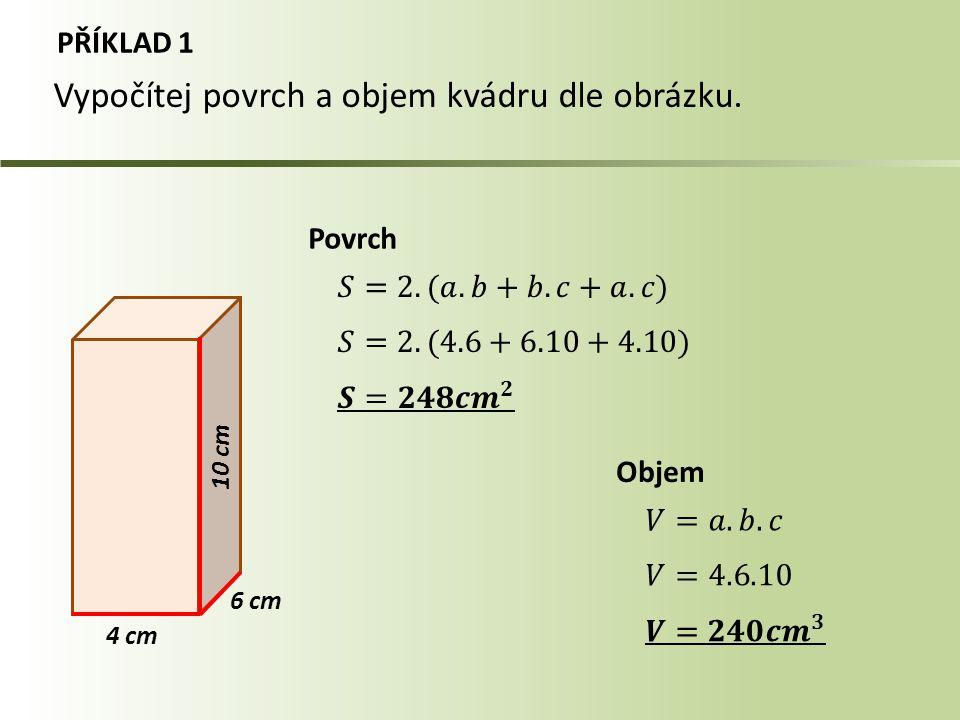 PŘÍKLAD 1 4 cm Povrch Objem Vypočítej povrch a objem kvádru dle obrázku. 10 cm 6 cm