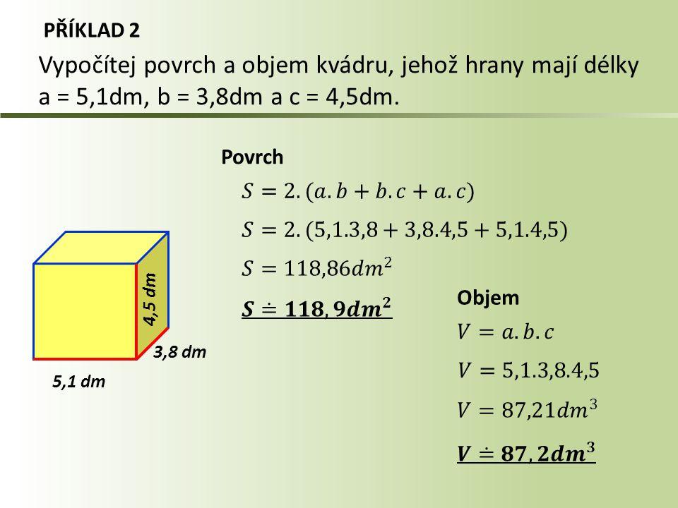 PŘÍKLAD 2 5,1 dm Objem Vypočítej povrch a objem kvádru, jehož hrany mají délky a = 5,1dm, b = 3,8dm a c = 4,5dm. 4,5 d m 3,8 dm Povrch