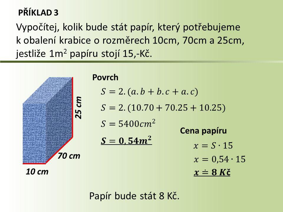 PŘÍKLAD 3 10 cm Vypočítej, kolik bude stát papír, který potřebujeme k obalení krabice o rozměrech 10cm, 70cm a 25cm, jestliže 1m 2 papíru stojí 15,-Kč