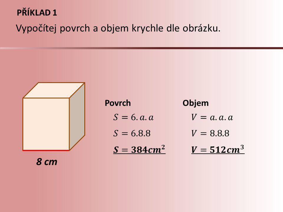 PŘÍKLAD 2 2,3 dm PovrchObjem Vypočítej povrch a objem krychle, jejíž hrana má délku 2,3dm.