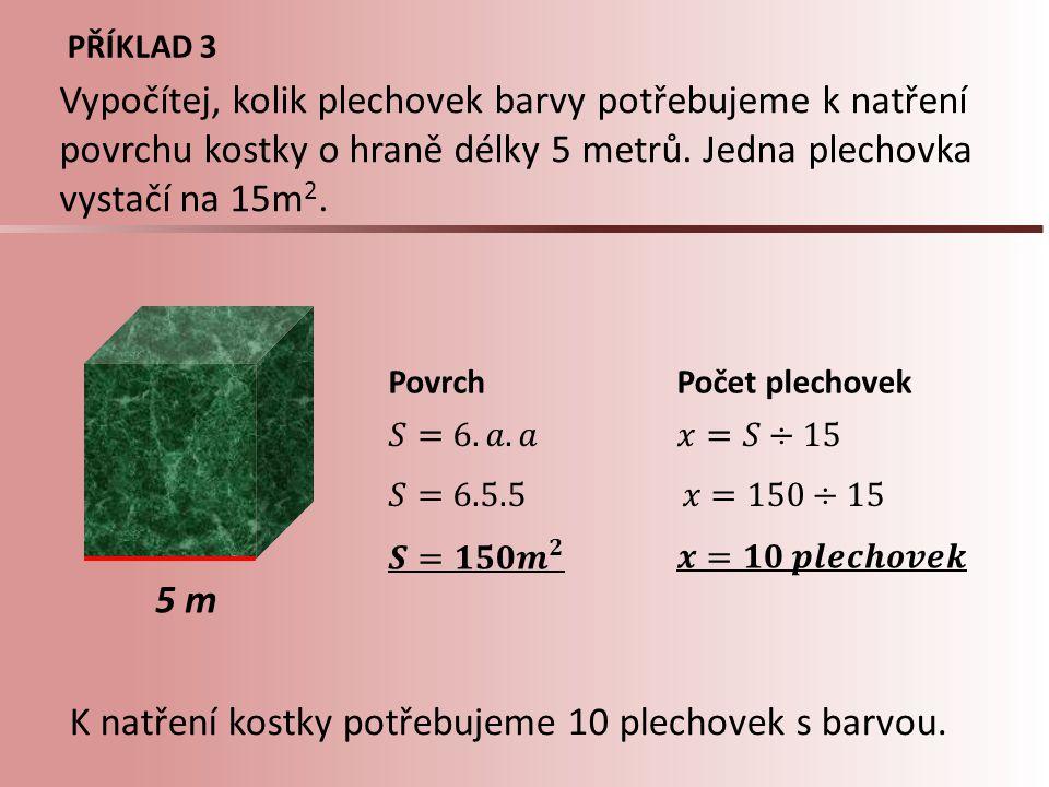 PŘÍKLAD 3 5 m PovrchPočet plechovek Vypočítej, kolik plechovek barvy potřebujeme k natření povrchu kostky o hraně délky 5 metrů. Jedna plechovka vysta