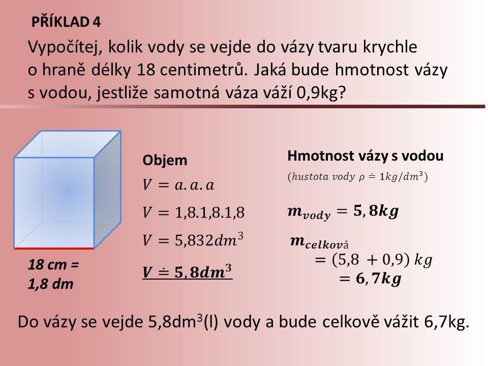 PŘÍKLAD 4 18 cm = 1,8 dm Objem Hmotnost vázy s vodou Vypočítej, kolik vody se vejde do vázy tvaru krychle o hraně délky 18 centimetrů. Jaká bude hmotn