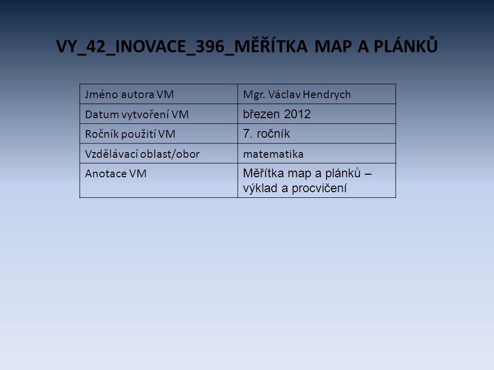 VY_42_INOVACE_396_MĚŘÍTKA MAP A PLÁNKŮ Jméno autora VMMgr. Václav Hendrych Datum vytvoření VM březen 2012 Ročník použití VM 7. ročník Vzdělávací oblas