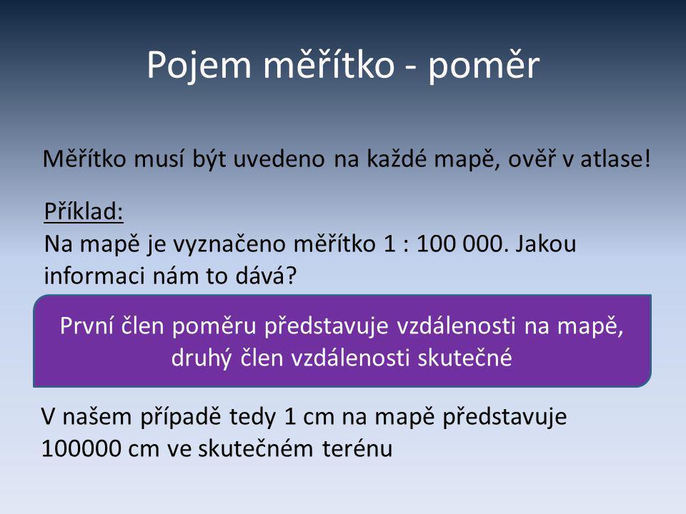 Měřítko – příklad (1 : 100 000) Představit si 100 000 cm nemusí být pro každého jednoduché, bude tedy rozumné zvolit jinou jednotku => 1 cm na mapě = 100 000 cm ve skutečnosti 1 cm na mapě = 100 000 cm ve skutečnosti = 1 000 m ve skutečnosti = 1 km ve skutečnosti Kolik skutečných km bude představovat 2,5 cm na této mapě?