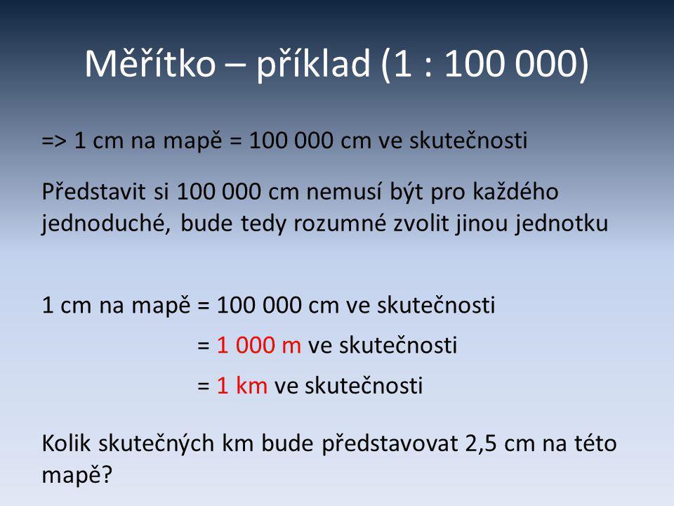 Měřítko – příklad (1 : 100 000) Představit si 100 000 cm nemusí být pro každého jednoduché, bude tedy rozumné zvolit jinou jednotku => 1 cm na mapě =