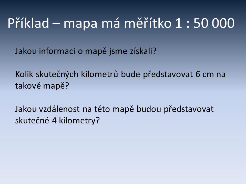 Příklad – mapa má měřítko 1 : 50 000 Jakou informaci o mapě jsme získali? Kolik skutečných kilometrů bude představovat 6 cm na takové mapě? Jakou vzdá