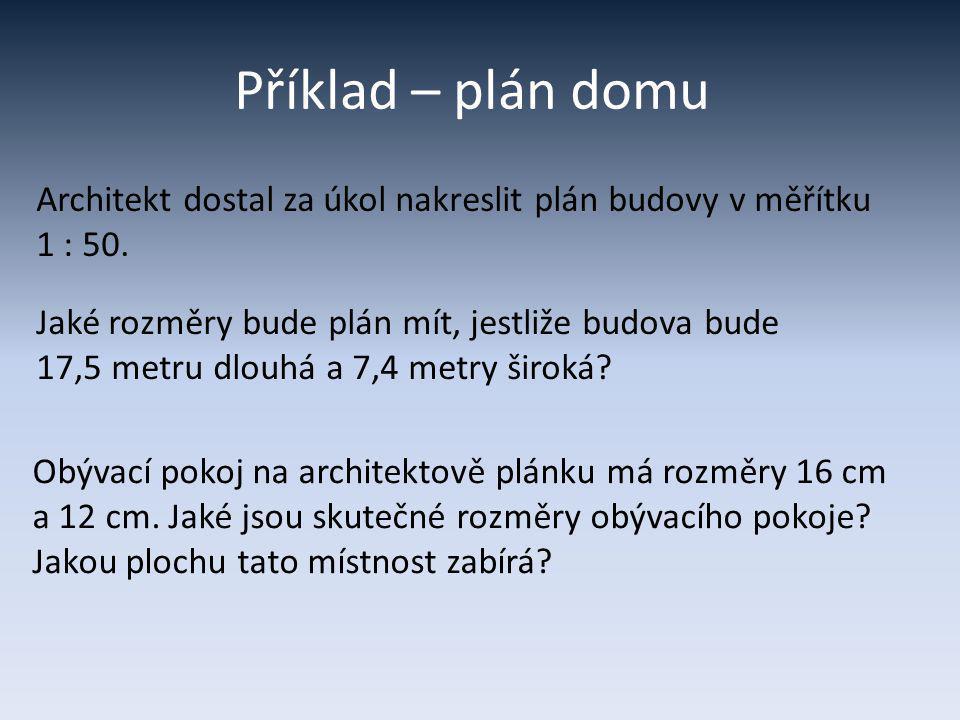 Příklad – plán domu Architekt dostal za úkol nakreslit plán budovy v měřítku 1 : 50. Jaké rozměry bude plán mít, jestliže budova bude 17,5 metru dlouh