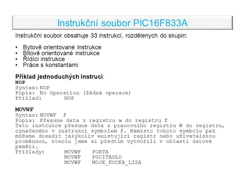 Instrukční soubor PIC16F833A Instrukční soubor obsahuje 33 instrukcí, rozdělenych do skupin: Bytově orientované instrukce Bitově orientované instrukce Řídící instrukce Práce s konstantami Příklad jednoduchých instrucí: NOP Syntax:NOP Popis: No Operation (žádná operace) Příklad:NOP MOVWF Syntax:MOVWF f Popis:Přesune data z registru w do registru f Tato instrukce přesune data z pracovního registru W do registru, označeného v instrukci symbolem f.