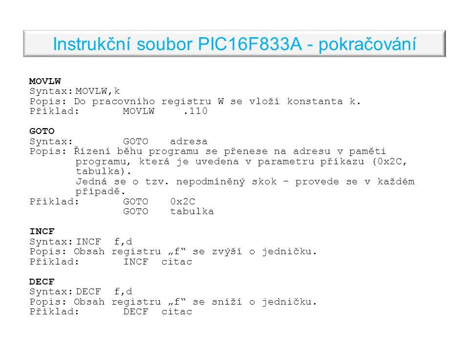 Instrukční soubor PIC16F833A - pokračování MOVLW Syntax:MOVLW,k Popis: Do pracovního registru W se vloží konstanta k.