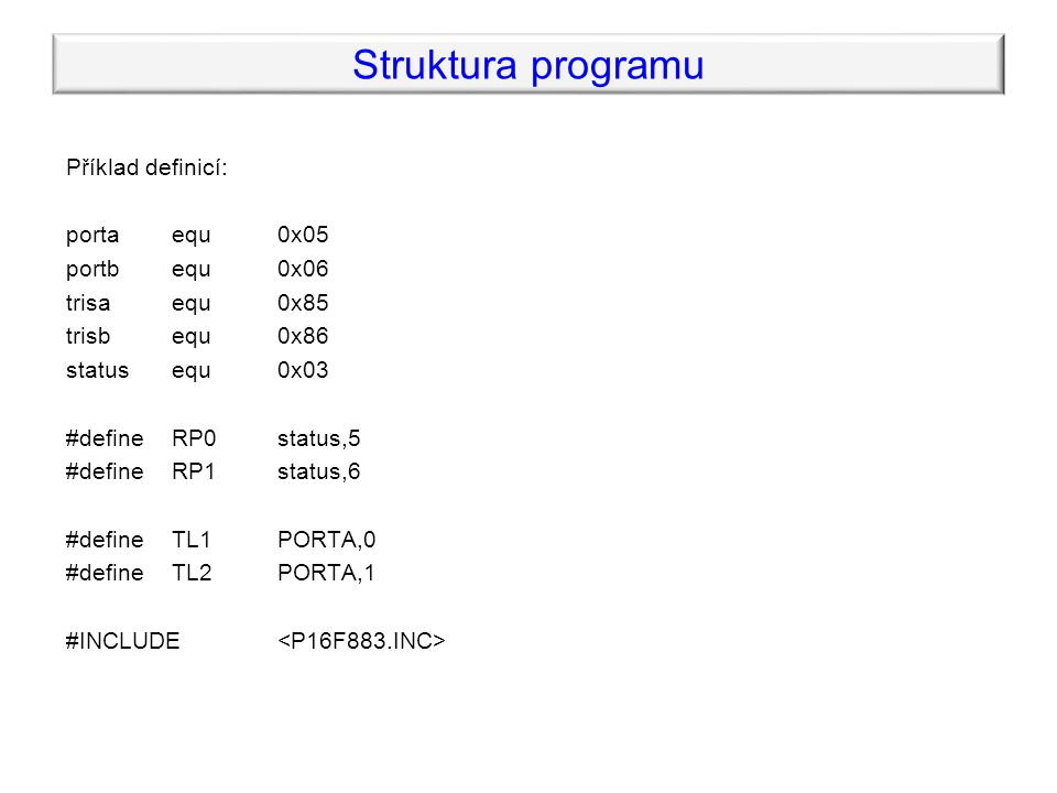 Příklad definicí: portaequ0x05 portb equ0x06 trisa equ 0x85 trisb equ 0x86 statusequ0x03 #defineRP0status,5 #defineRP1status,6 #define TL1PORTA,0 #define TL2PORTA,1 #INCLUDE Struktura programu