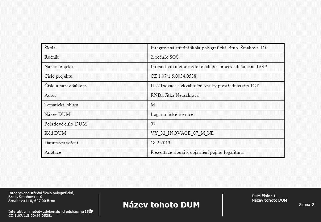 DUM číslo: 1 Název tohoto DUM Strana: 3 Název tohoto DUM Integrovaná střední škola polygrafická, Brno, Šmahova 110 Šmahova 110, 627 00 Brno Interaktivní metody zdokonalující edukaci na ISŠP CZ.1.07/1.5.00/34.05381 Logaritmické rovnice log a x=y x = = log a y