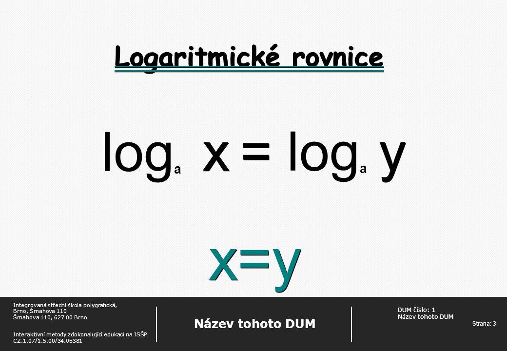 DUM číslo: 1 Název tohoto DUM Strana: 4 Název tohoto DUM Integrovaná střední škola polygrafická, Brno, Šmahova 110 Šmahova 110, 627 00 Brno Interaktivní metody zdokonalující edukaci na ISŠP CZ.1.07/1.5.00/34.05381 Zadání Řešte v R: ● log x + log 12 = log 144 ● 2log x – log3x = log 7 ● logx – log3 = 1 ● log (x-6) – logx = 1