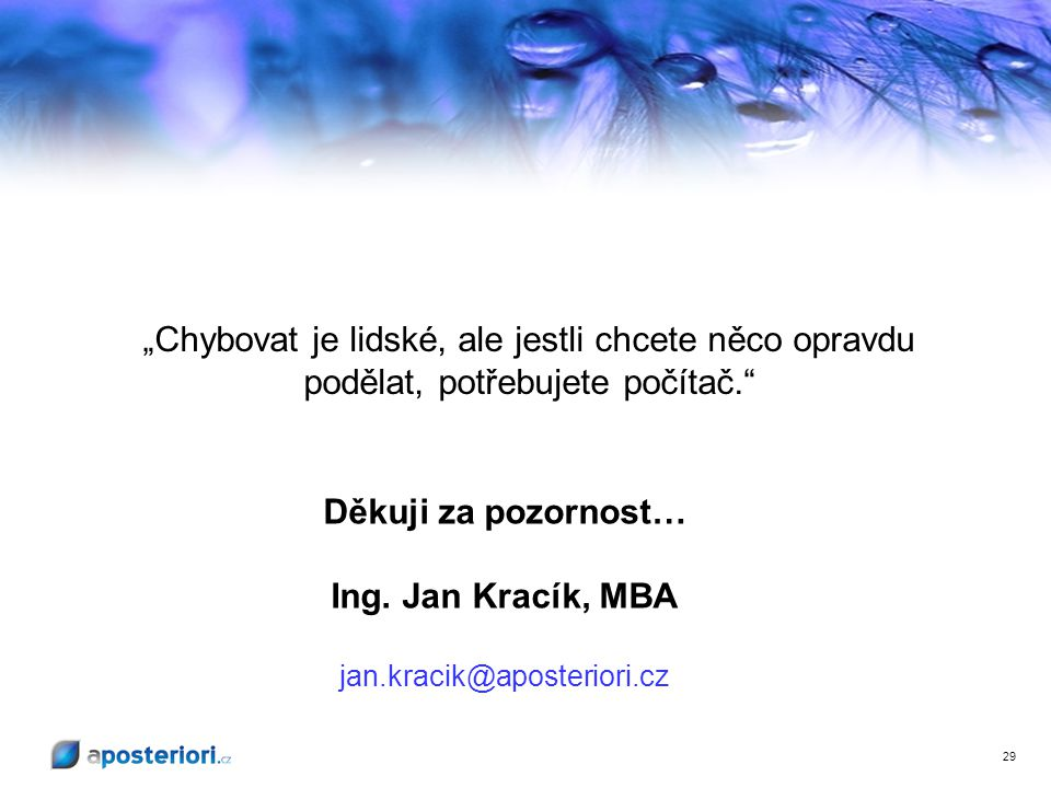 """29 Děkuji za pozornost… Ing. Jan Kracík, MBA jan.kracik@aposteriori.cz """"Chybovat je lidské, ale jestli chcete něco opravdu podělat, potřebujete počíta"""