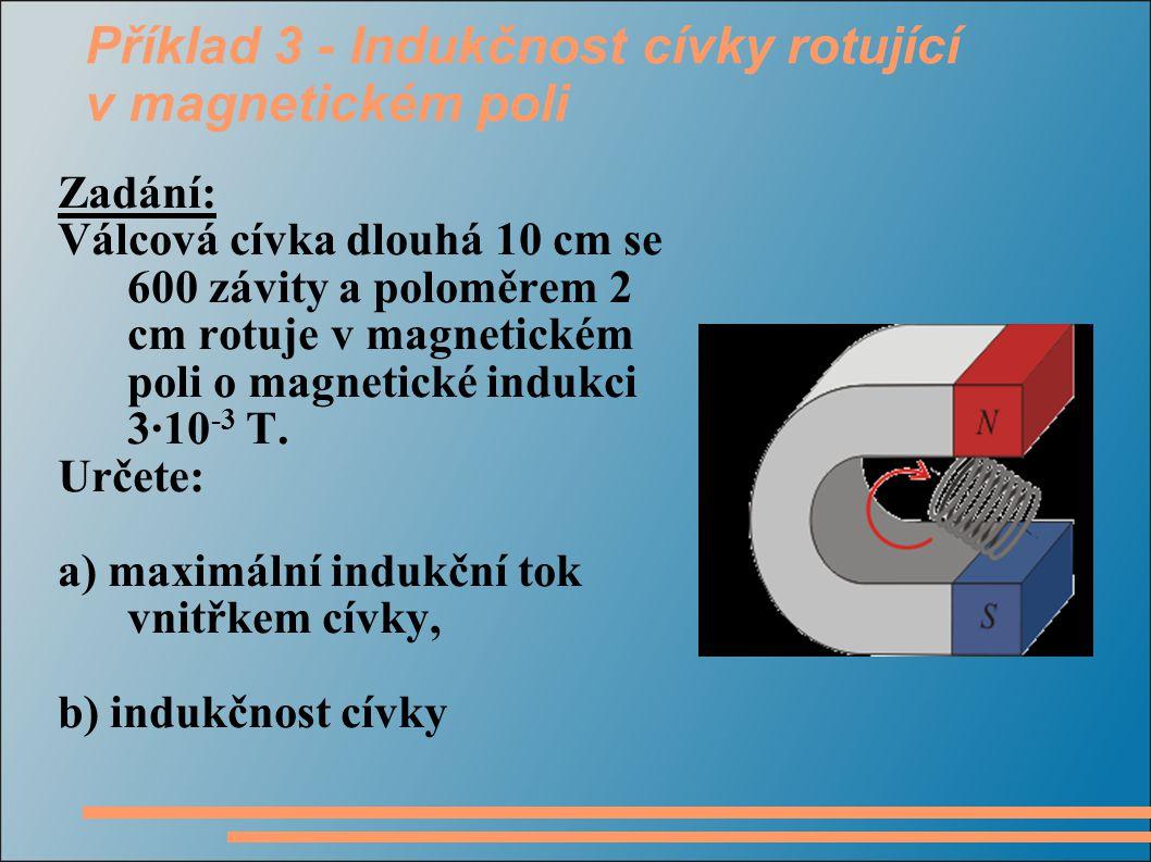 Příklad 3 - Indukčnost cívky rotující v magnetickém poli Zadání: Válcová cívka dlouhá 10 cm se 600 závity a poloměrem 2 cm rotuje v magnetickém poli o magnetické indukci 3·10 -3 T.