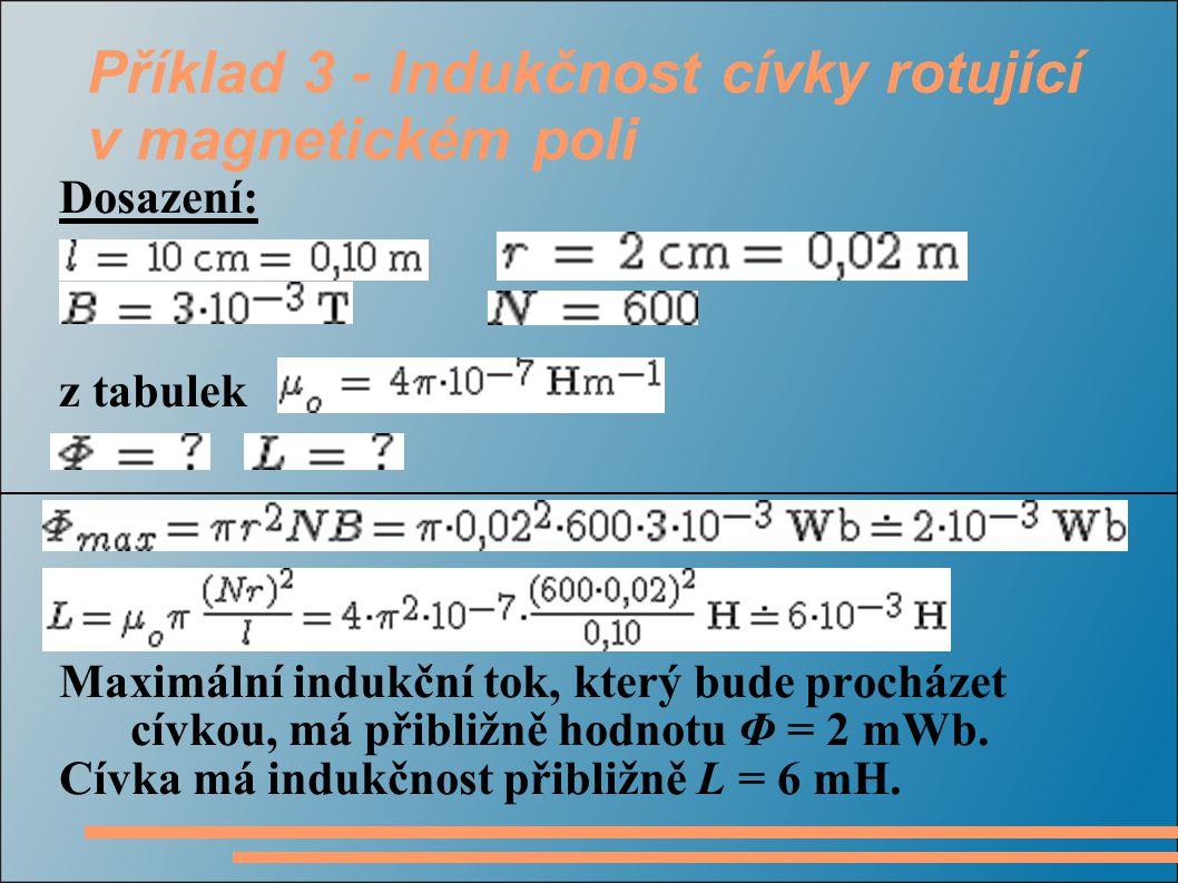 Příklad 3 - Indukčnost cívky rotující v magnetickém poli Dosazení: z tabulek Maximální indukční tok, který bude procházet cívkou, má přibližně hodnotu