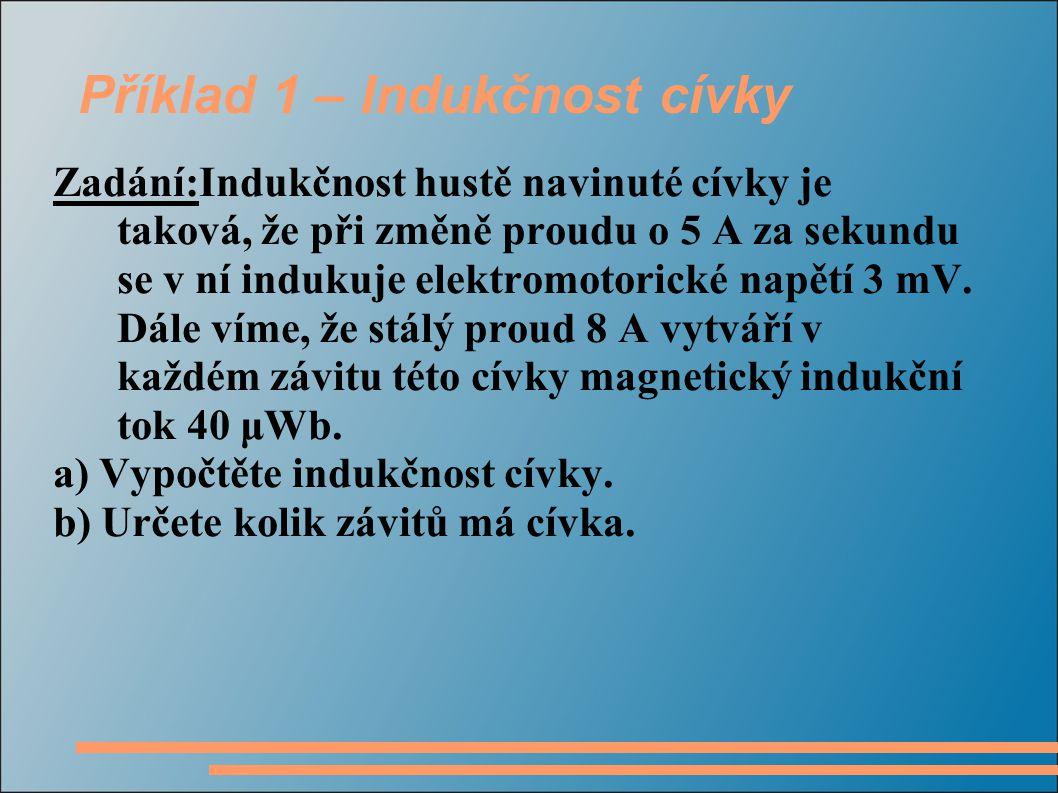Příklad 1 – Indukčnost cívky Zadání:Indukčnost hustě navinuté cívky je taková, že při změně proudu o 5 A za sekundu se v ní indukuje elektromotorické