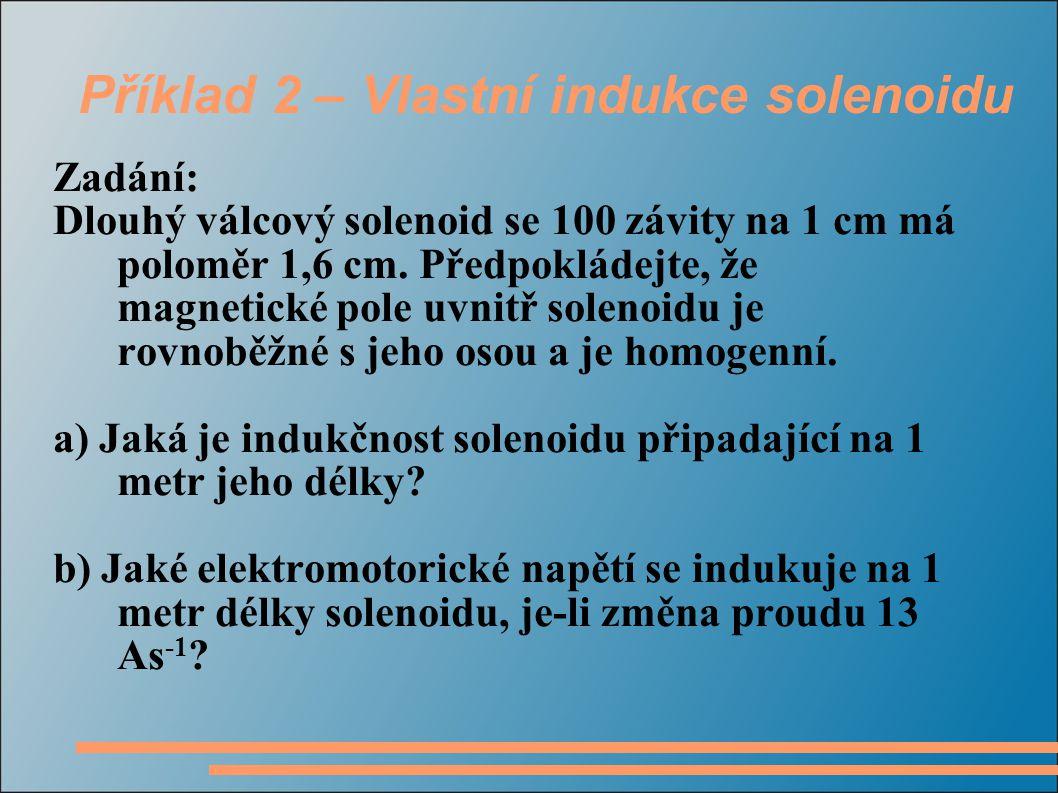 Příklad 2 – Vlastní indukce solenoidu Zadání: Dlouhý válcový solenoid se 100 závity na 1 cm má poloměr 1,6 cm. Předpokládejte, že magnetické pole uvni