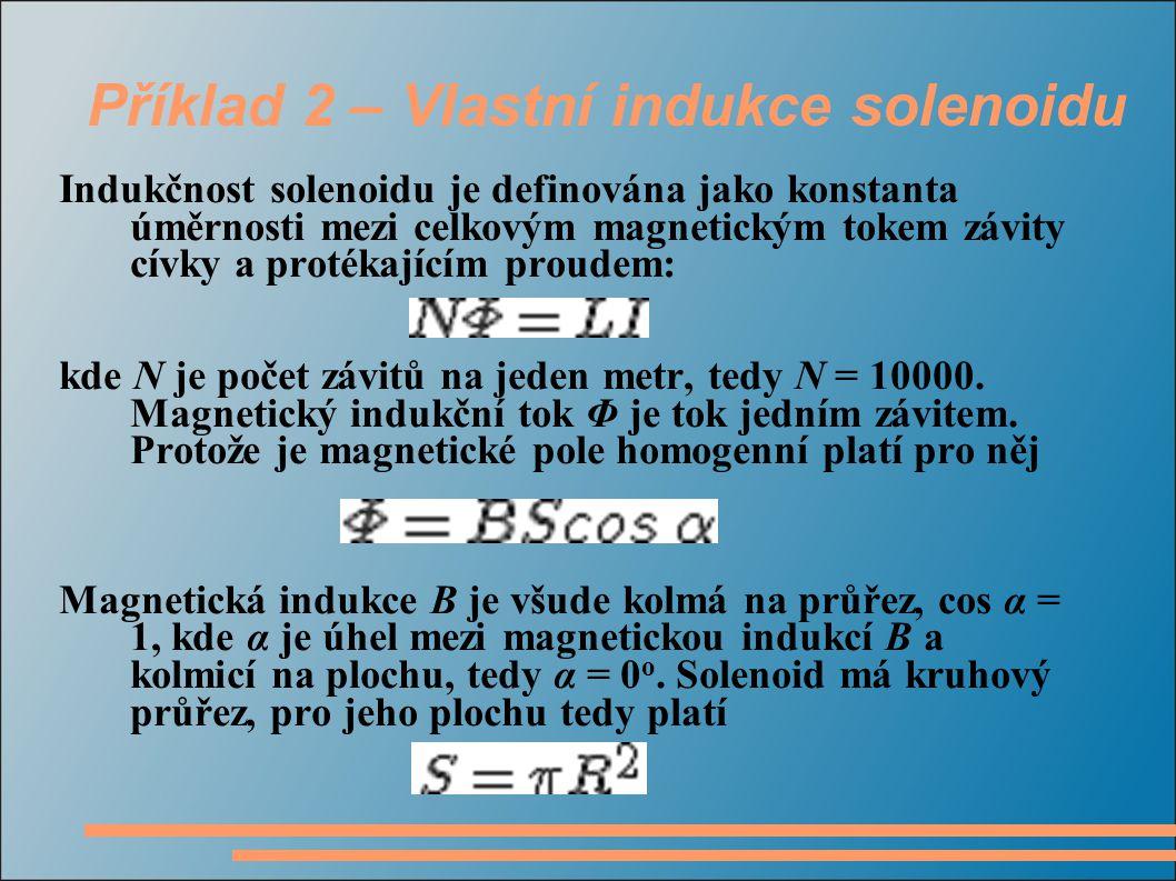Příklad 2 – Vlastní indukce solenoidu Za magnetickou indukci B dosadíme vztah pro magnetickou indukci uvnitř cívky Po dosazení jednotlivých vztahů do prvního vztahu dostáváme Vyjádříme neznámou indukčnost L b) Pro elektromagnetické napětí indukované v cívce platí vztah: Pro indukčnost L jednoho metru cívky platí: Za výraz NΦ dosadíme ze vzorce pro indukčnost cívky, tím dostaneme ve vzorci změnu proudu za čas, kterou známe ze zadání.