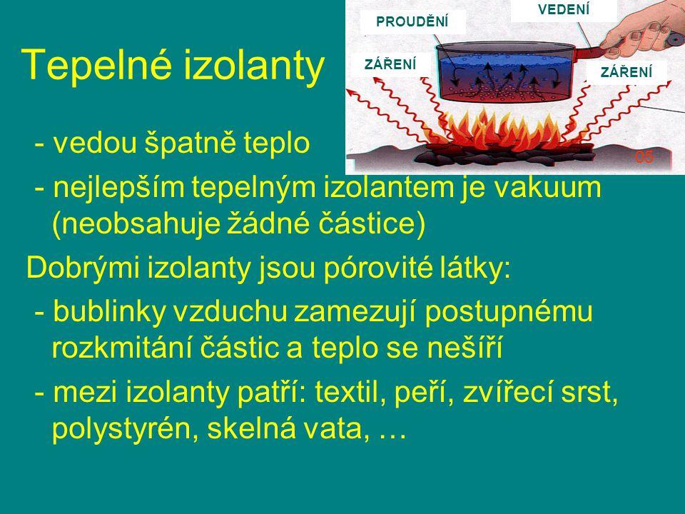Tepelné izolanty - vedou špatně teplo - nejlepším tepelným izolantem je vakuum (neobsahuje žádné částice) Dobrými izolanty jsou pórovité látky: - bubl